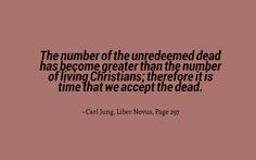 The number of the unredeemed dead has become greater than the number of living Christians; therefore it is time that we accept the dead. ~Carl Jung, Liber Novus, Page 297.
