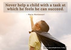 Never help a child with a task at which he feels he can succeed. - Maria Montessori