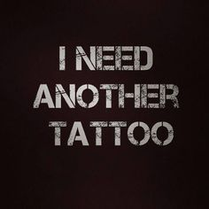 Someday soon, I want to get another tattoo. Not sure what I'll get, but I'll get one.