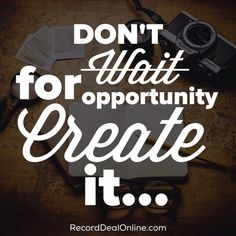Don't wait for opportunity, create it...