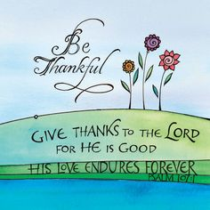 Psalms > Give thanks to the LORD, for He is good; His love endures forever. Scripture Art, Bible Scriptures, Bible Quotes, Biblical Quotes, Bible Art, Art Quotes, Psalm 107 1, Encouragement, The Lord Is Good