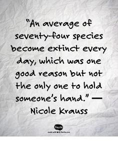 """An average of seventy-four species become extinct every day, which was one good reason but not the only one to hold someone's hand."" ― Nicole Krauss - Quote From Recite.com #RECITE #QUOTE"