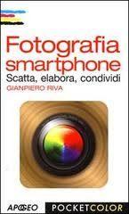 Apogeo Fotografia smartphone. Scatta, elabora, condividi - Riva Gianpiero