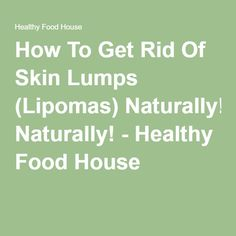 How To Get Rid Of Skin Lumps Lipomas Naturally