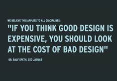 If you think good design is expensive, you should look at the cost of bad design. This applies to all areas of life. Good work is valuable.