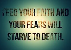 Feed your faith and your fears will starve to death!! ~Joyce Meyer~