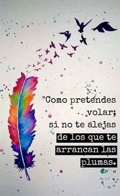 How do you intend to fly if you do not get away from those you pluck your feathers? Inspirational Phrases, Motivational Quotes For Life, Love Quotes, Sarcastic Quotes, Inspiring Quotes, Ex Amor, Quotes En Espanol, Sanya, Spanish Quotes