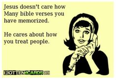 Jesus doesn't care how many bible verses you have memorized. He cares about how you treat people.