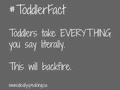 Toddlers take everything you say literally.