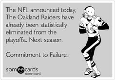 The NFL announced today, The Oakland Raiders have already been statistically eliminated from the playoffs.. Next season. Commitment to Failure.