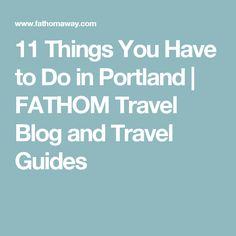11 Things You Have to Do in Portland |  FATHOM Travel Blog and Travel Guides