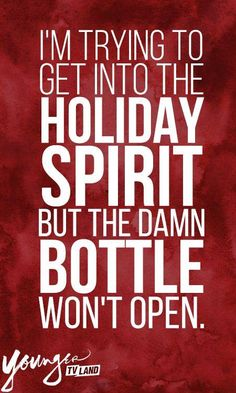 I'm trying to get into the holiday spirit but the damn bottle won't open.