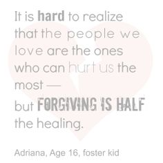WISDOM from a foster teen - It is hard to realize that the people we love are the ones who can hurt us the most—but forgiving is half the healing.  #fostercare #forgiveness Adriana, Age 16, foster kid