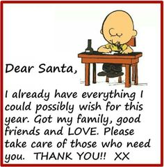 Dear Santa, I already have everything io could possibly wish for this year. Got my family, good friends and LOVE. Please take care of those that need you. THANK YOU xx