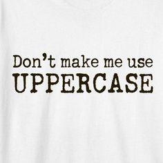 Don't make me use UPPERCASE!