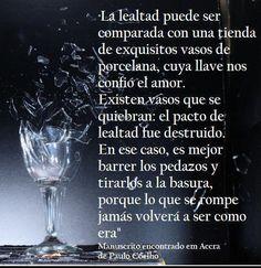 «La lealtad puede ser comparada con una tienda de exquisitos vasos de porcelana, cuya llave nos confió el amor. Existen vasos que se quiebran: el pacto de lealtad fue destruido. En ese caso, es mejor barrer los pedazos y tirarlos a la basura, porque lo que se rompe jamás volverá a ser como era» #lealtad #PauloCoelho #Coelho #Quotes