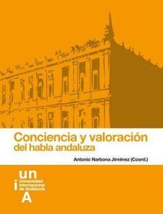 Conciencia y valoración del habla andaluza / Antonio Narbona Jiménez (dir.) - Isla de la Cartuja, Sevilla : Universidad Internacional de Andalucía, Servicio de Publicaciones, 2013