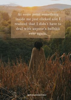 At some point something inside me just clicked and I realized that I didn't have to deal with anyone's bullshit ever again. #LifeQuotesinspirational #LifeQuotestoliveby #LifeQuotesdeep #LifeQuotesmotivational #LifeQuotespositive #LifeQuoteswisdom #wisewords #inspirationallifequotes #motivationallifequotes #quotesaboutchange #changequotesimages #changequotes #positivedailyquotes #dailymorningreminders #morninginspirational   #thegoodquote #amazingquotes #bestlifequotes #lifechangingquotes Inspirational Quotes About Change, Motivational Quotes For Life, Change Quotes, Inspiring Quotes About Life, True Quotes, Qoutes, Quotes Motivation, Life Quotes To Live By, Good Life Quotes