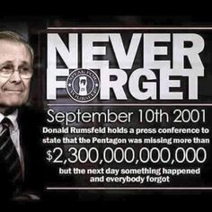 Never forget! 9/10/2001 Donald Rumsfels holds a press conference to state that the Pentagon was missing more that $2.3 TRILLION but the next day, something happened and everybody forgot. ! F*&% I forgot. Damn. Did I even know? I don't think so. ih