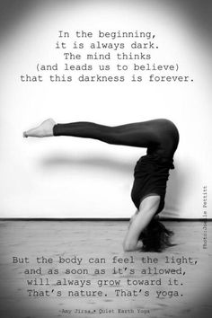 In the beginning, it is always dark. The mind thinks (and leads us to believe) that this darkness is forever. But the body can feel the light, and as soon as it's allowed, will always grow toward it. That's nature. That's yoga. #quote