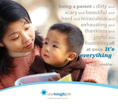 """""""Being a parent is dirty and scary and beautiful and hard and miraculous and exhausting and thankless and joyful and frustrating all at once. It's everything.""""—Jill Smokler"""