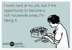 I work hard at my job, but if the opportunity to become a rich housewife arrises, I'm taking it! LOL #ecards