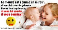 Le monde est comme un miroir. Si vous lui faites la grimace,. il vous fera la grimace. Si vous lui souriez, il vous sourira. — HERBERT SAMUEL.