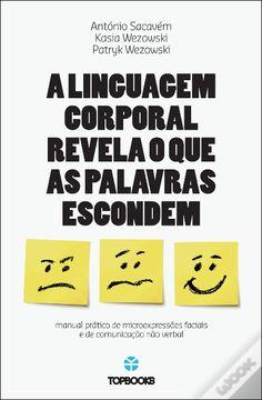 A Linguagem Corporal Revela o que as Palavras Escondem, António Sacavém - WOOK