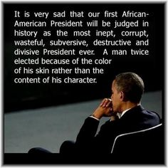 It is very sad that our first African-American president will be judged as the most inept, corrupt, wasteful, subversive, destructive and divisive president ever.
