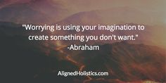 """Worrying is using your imagination to create something you don't want."" -Abraham #AlignYourLife"