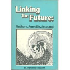 Linking the Future: Findhorn, Auroville, Arcosanti by Jerome Clayton Glenn