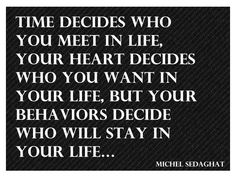 Time decides .....  Your heart decides .....  Your behaviors decide ......