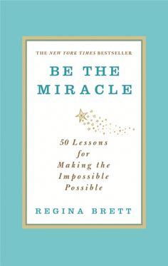 BE THE MIRACLE by Regina Brett. Art Direction by Diane Luger. Jacket Design by DesignWorks Group.