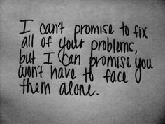 """""""I can't promise to fix all of your problems, but I can promise you won't have to face them alone"""""""