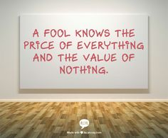 A fool knows the price of everything and the value of nothing.