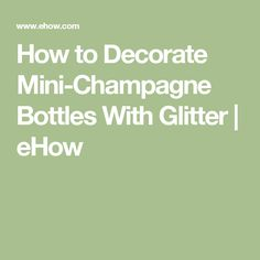 How to Decorate Mini-Champagne Bottles With Glitter | eHow