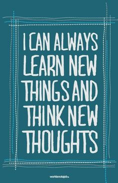 Important realization of the day: You can always learn new things and think new thoughts.