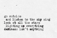Go outside and listen to the sky sing.  Look at all the stars lighting up everything.  Darkness isn't anything.