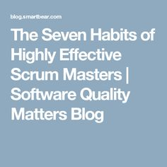 The Seven Habits of Highly Effective Scrum Masters | Software Quality Matters Blog