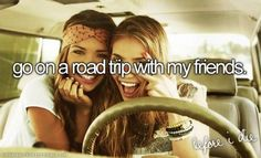 Go on a road trip with my best friends :)