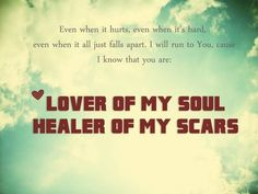 Even when it hurts, even when it's hard, even when it all just falls apart. I will run to You, cause i know that you are Lover of my Soul, Healer of my Scars - Kari Jobe, Steady my Heart