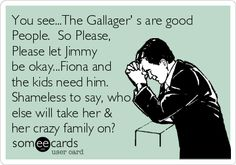 You see...The Gallager' s are good People. So Please, Please let Jimmy be okay...Fiona and the kids need him. Shameless to say, who e.