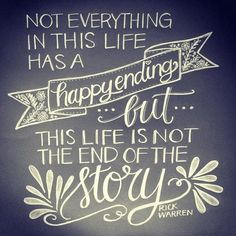 Not everything in this life has a happy ending but this life is not the end of the story.   ~Rick Warren