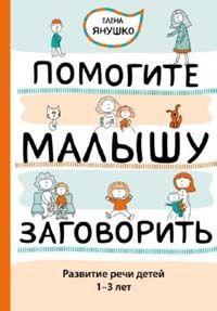 Елена Янушко - Помогите малышу заговорить! Развитие речи детей 1,5-3 лет