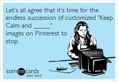 Funny Friendship Ecard: Lets all agree that its time for the endless succession of customized Keep Calm and _____ images on Pinterest to stop.