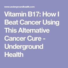 Vitamin B17: How I Beat Cancer Using This Alternative Cancer Cure - Underground Health