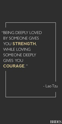 Being deeply loved by someone gives you strength while loving someone deeply gives you courage ~ Lao Tzu