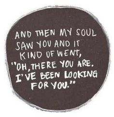 "And then my soul saw you and it kind of went, ""Oh, there you are. I've been looking for you."""
