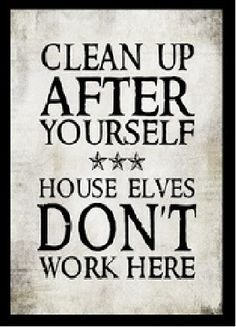 I definitely want to post this in our house! harry Potter - Clean up after yourself . House Elves Don't work Here poster - sayings - words - inspirational Great Quotes, Me Quotes, Funny Quotes, Funniest Quotes, Sarcastic Quotes, Quotable Quotes, Quotes Inspirational, Motivational, Deco Harry Potter