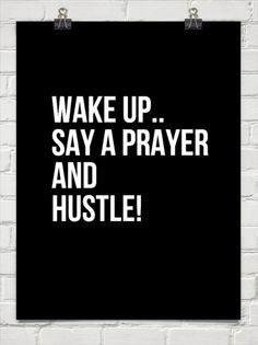 Wake up.. say a prayer and hustle! #226614